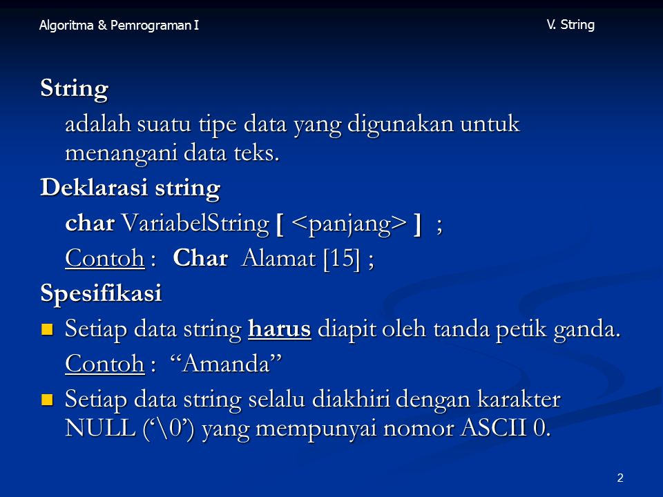 String adalah suatu tipe data yang digunakan untuk menangani data teks. Deklarasi string. char VariabelString [ <panjang> ] ;